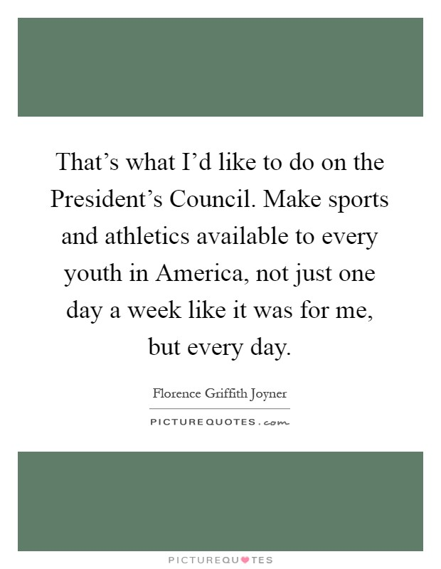 That's what I'd like to do on the President's Council. Make sports and athletics available to every youth in America, not just one day a week like it was for me, but every day Picture Quote #1