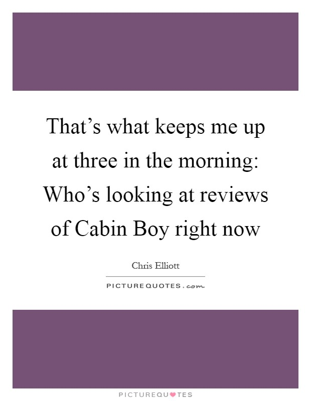 That's what keeps me up at three in the morning: Who's looking at reviews of Cabin Boy right now Picture Quote #1