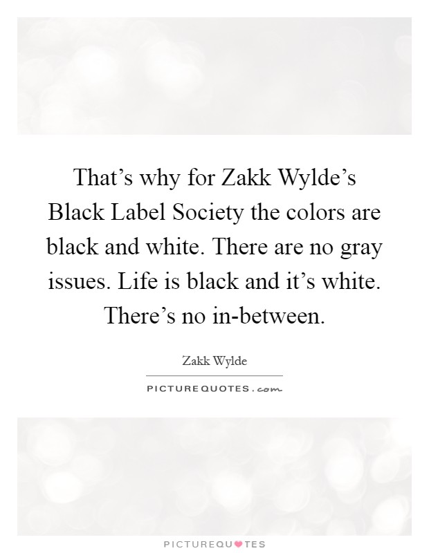 That's why for Zakk Wylde's Black Label Society the colors are black and white. There are no gray issues. Life is black and it's white. There's no in-between Picture Quote #1