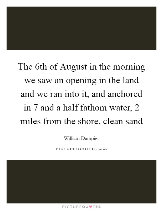 The 6th of August in the morning we saw an opening in the land and we ran into it, and anchored in 7 and a half fathom water, 2 miles from the shore, clean sand Picture Quote #1