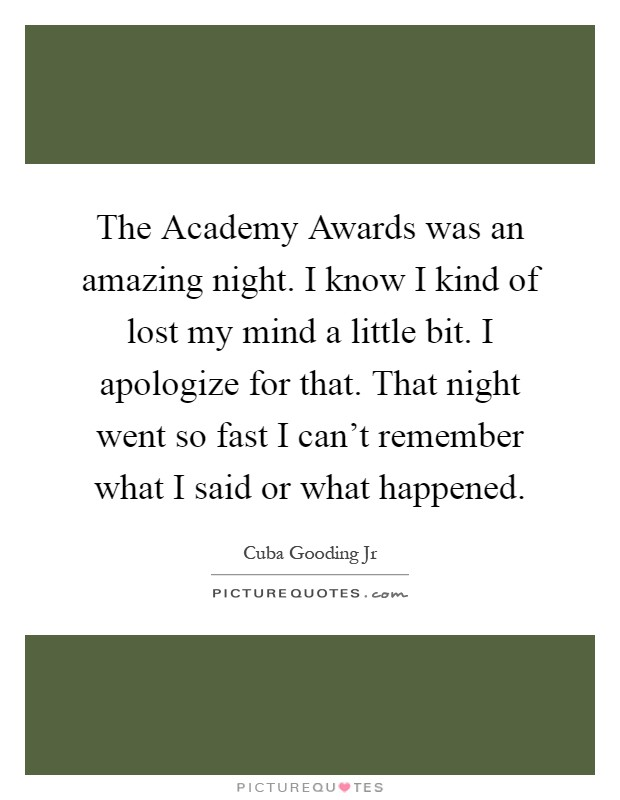The Academy Awards was an amazing night. I know I kind of lost my mind a little bit. I apologize for that. That night went so fast I can't remember what I said or what happened Picture Quote #1