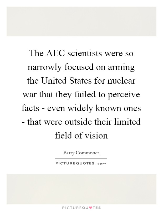 The AEC scientists were so narrowly focused on arming the United States for nuclear war that they failed to perceive facts - even widely known ones - that were outside their limited field of vision Picture Quote #1