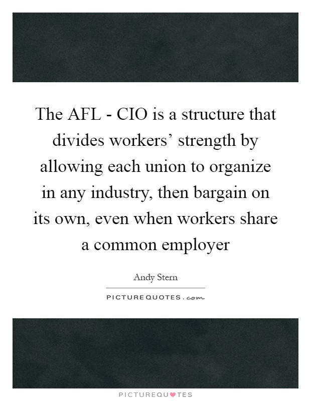 The AFL - CIO is a structure that divides workers' strength by allowing each union to organize in any industry, then bargain on its own, even when workers share a common employer Picture Quote #1