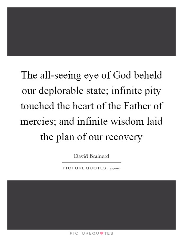 The all-seeing eye of God beheld our deplorable state; infinite pity touched the heart of the Father of mercies; and infinite wisdom laid the plan of our recovery Picture Quote #1