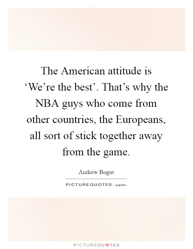 The American attitude is 'We're the best'. That's why the NBA guys who come from other countries, the Europeans, all sort of stick together away from the game Picture Quote #1