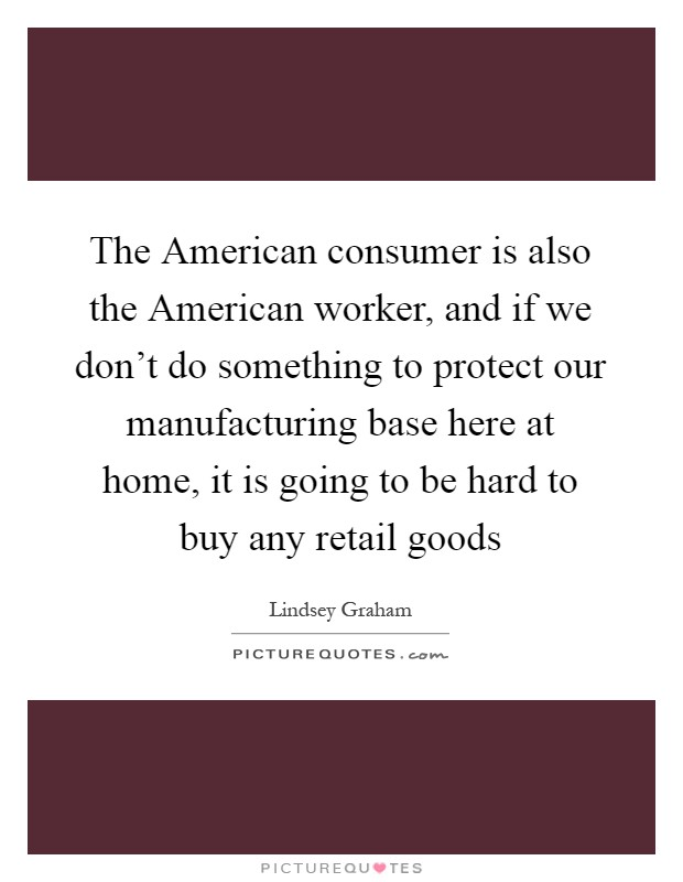 The American consumer is also the American worker, and if we don't do something to protect our manufacturing base here at home, it is going to be hard to buy any retail goods Picture Quote #1