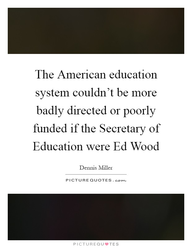 The American education system couldn't be more badly directed or poorly funded if the Secretary of Education were Ed Wood Picture Quote #1