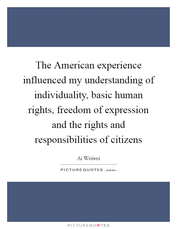 The American experience influenced my understanding of individuality, basic human rights, freedom of expression and the rights and responsibilities of citizens Picture Quote #1