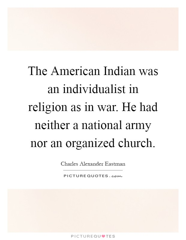 The American Indian was an individualist in religion as in war. He had neither a national army nor an organized church Picture Quote #1
