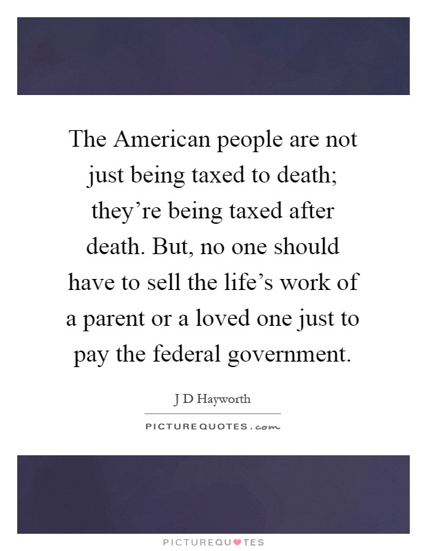 The American people are not just being taxed to death; they're being taxed after death. But, no one should have to sell the life's work of a parent or a loved one just to pay the federal government Picture Quote #1