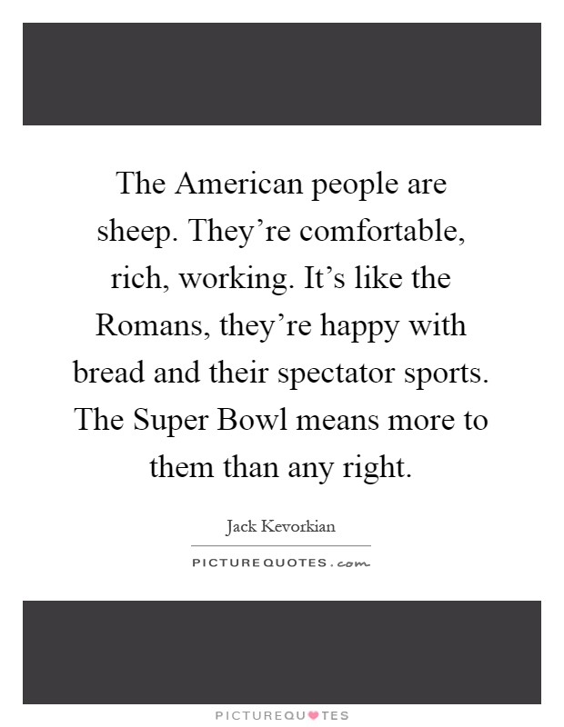 The American people are sheep. They're comfortable, rich, working. It's like the Romans, they're happy with bread and their spectator sports. The Super Bowl means more to them than any right Picture Quote #1