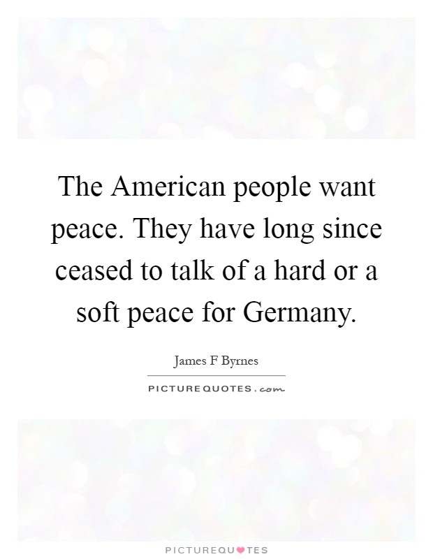 The American people want peace. They have long since ceased to talk of a hard or a soft peace for Germany Picture Quote #1