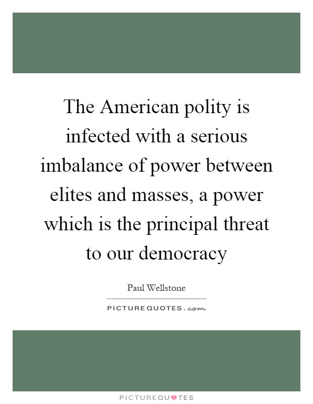 The American polity is infected with a serious imbalance of power between elites and masses, a power which is the principal threat to our democracy Picture Quote #1