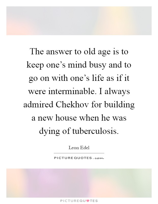 The answer to old age is to keep one's mind busy and to go on with one's life as if it were interminable. I always admired Chekhov for building a new house when he was dying of tuberculosis Picture Quote #1