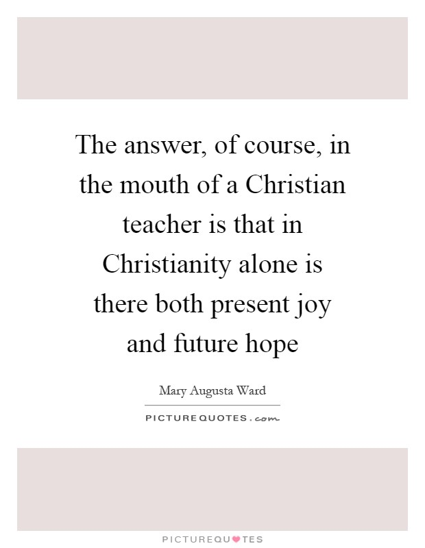 The answer, of course, in the mouth of a Christian teacher is that in Christianity alone is there both present joy and future hope Picture Quote #1