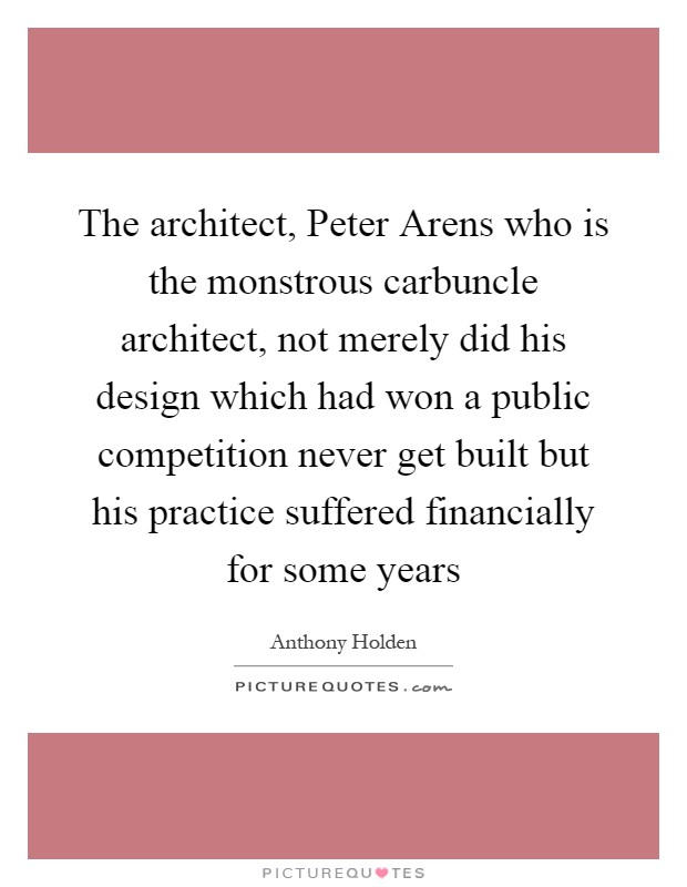 The architect, Peter Arens who is the monstrous carbuncle architect, not merely did his design which had won a public competition never get built but his practice suffered financially for some years Picture Quote #1