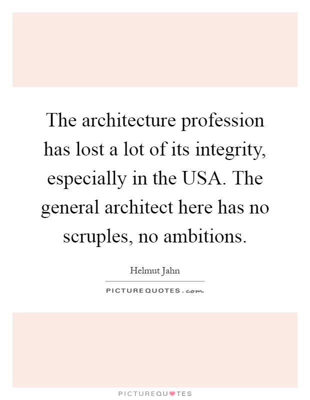 The architecture profession has lost a lot of its integrity, especially in the USA. The general architect here has no scruples, no ambitions Picture Quote #1