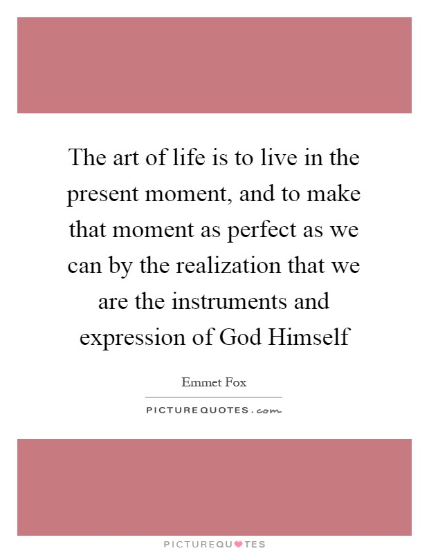 The art of life is to live in the present moment, and to make that moment as perfect as we can by the realization that we are the instruments and expression of God Himself Picture Quote #1