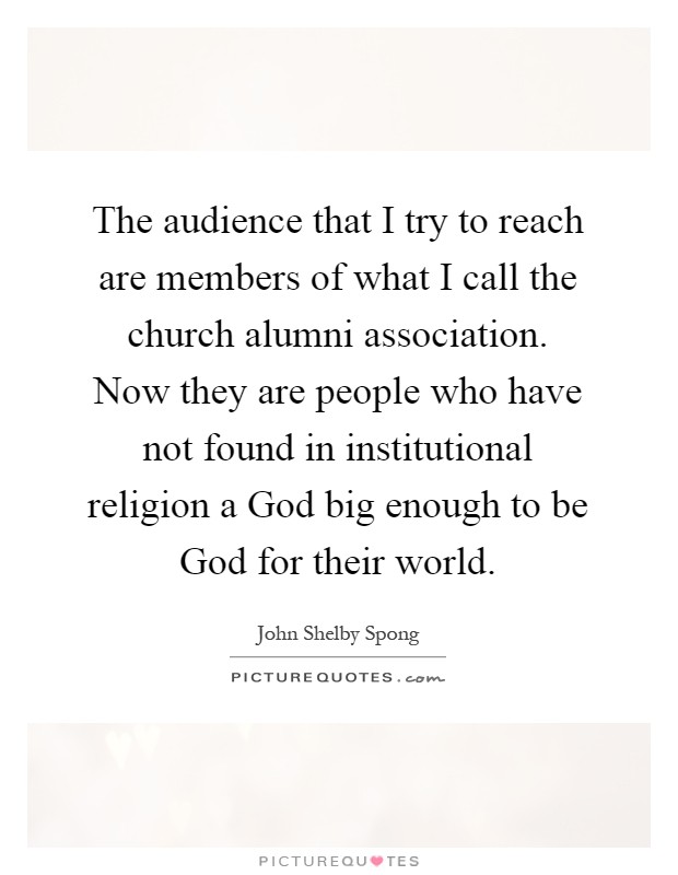 The audience that I try to reach are members of what I call the church alumni association. Now they are people who have not found in institutional religion a God big enough to be God for their world Picture Quote #1
