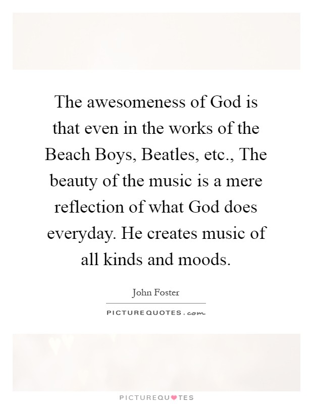 The awesomeness of God is that even in the works of the Beach Boys, Beatles, etc., The beauty of the music is a mere reflection of what God does everyday. He creates music of all kinds and moods Picture Quote #1