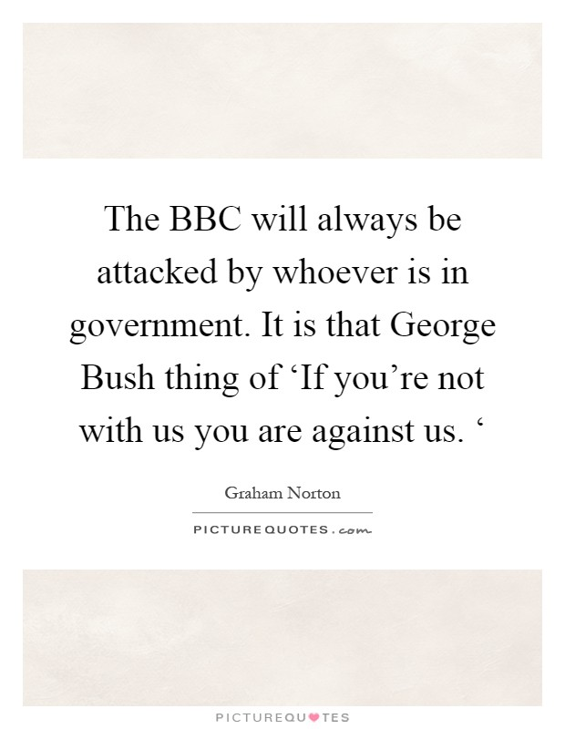 The BBC will always be attacked by whoever is in government. It is that George Bush thing of 'If you're not with us you are against us. ' Picture Quote #1