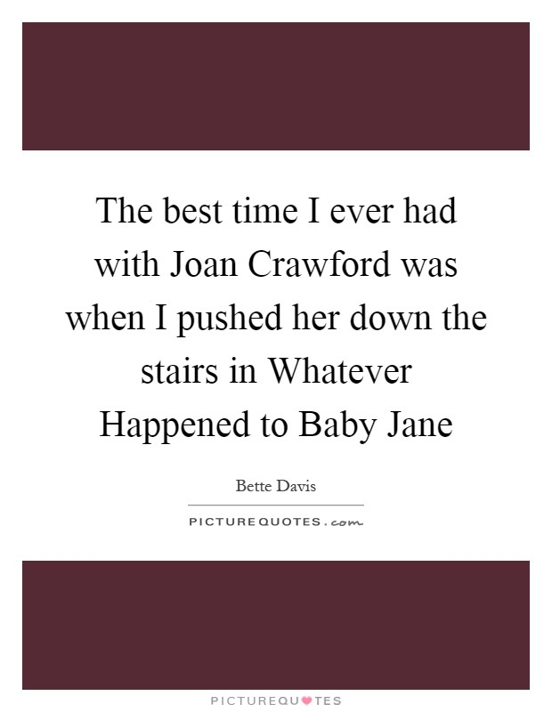 The best time I ever had with Joan Crawford was when I pushed her down the stairs in Whatever Happened to Baby Jane Picture Quote #1
