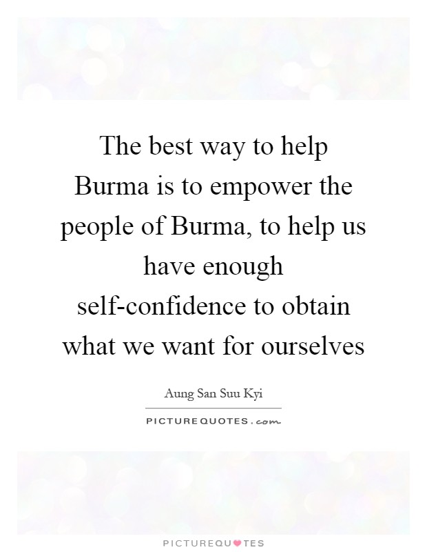 The best way to help Burma is to empower the people of Burma, to help us have enough self-confidence to obtain what we want for ourselves Picture Quote #1