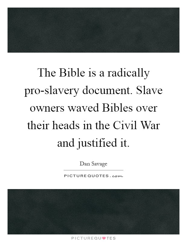 The Bible is a radically pro-slavery document. Slave owners waved Bibles over their heads in the Civil War and justified it Picture Quote #1