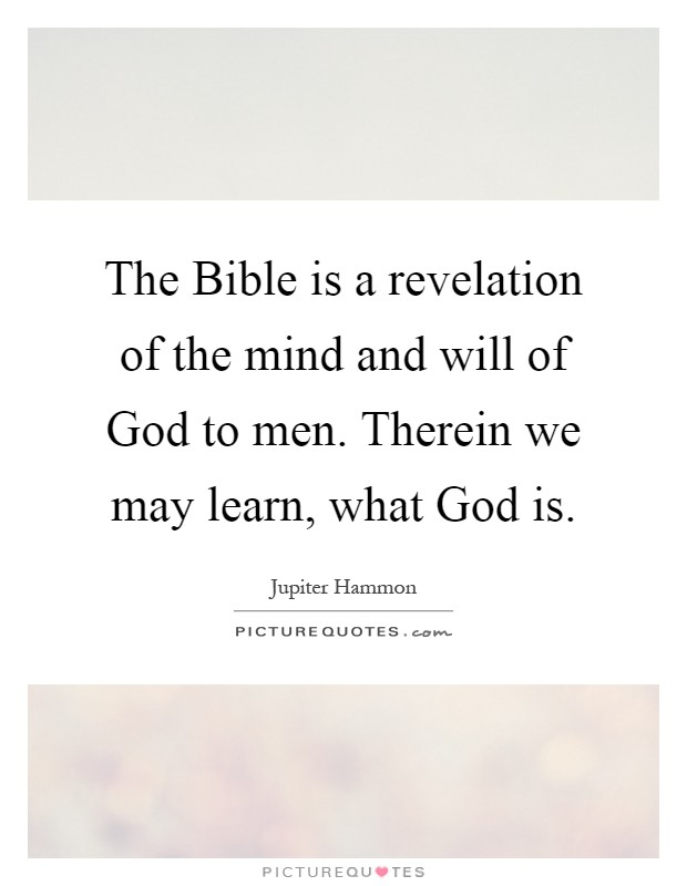 The Bible is a revelation of the mind and will of God to men. Therein we may learn, what God is Picture Quote #1