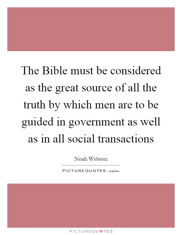 The Bible must be considered as the great source of all the truth by which men are to be guided in government as well as in all social transactions Picture Quote #1