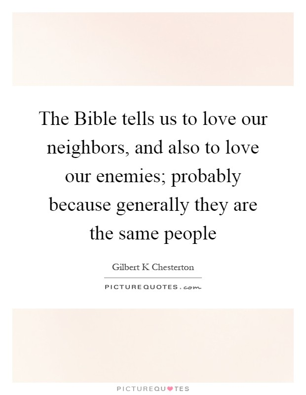 The Bible tells us to love our neighbors, and also to love our enemies; probably because generally they are the same people Picture Quote #1