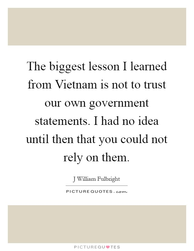 The biggest lesson I learned from Vietnam is not to trust our own government statements. I had no idea until then that you could not rely on them Picture Quote #1