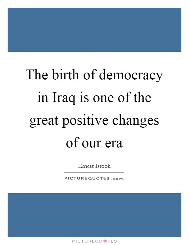 The birth of democracy in Iraq is one of the great positive changes of our era Picture Quote #1
