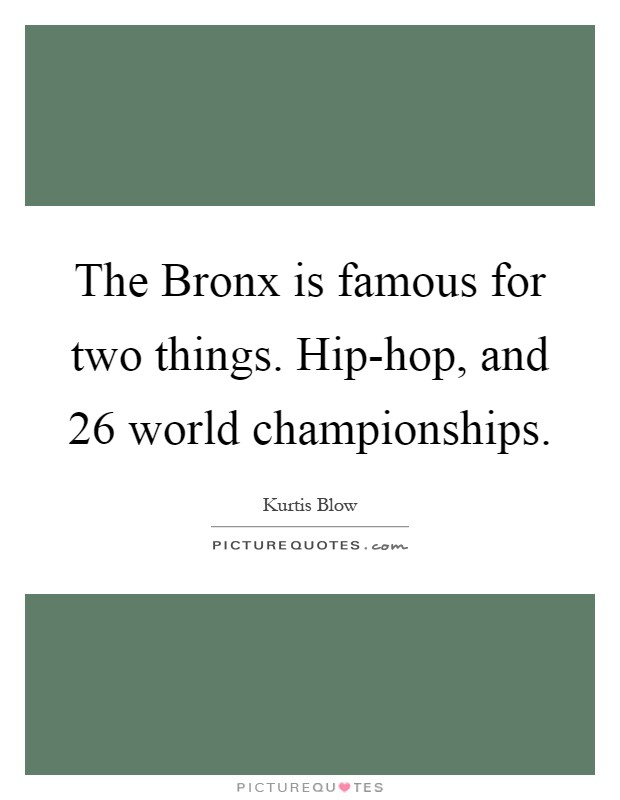 The Bronx is famous for two things. Hip-hop, and 26 world championships Picture Quote #1