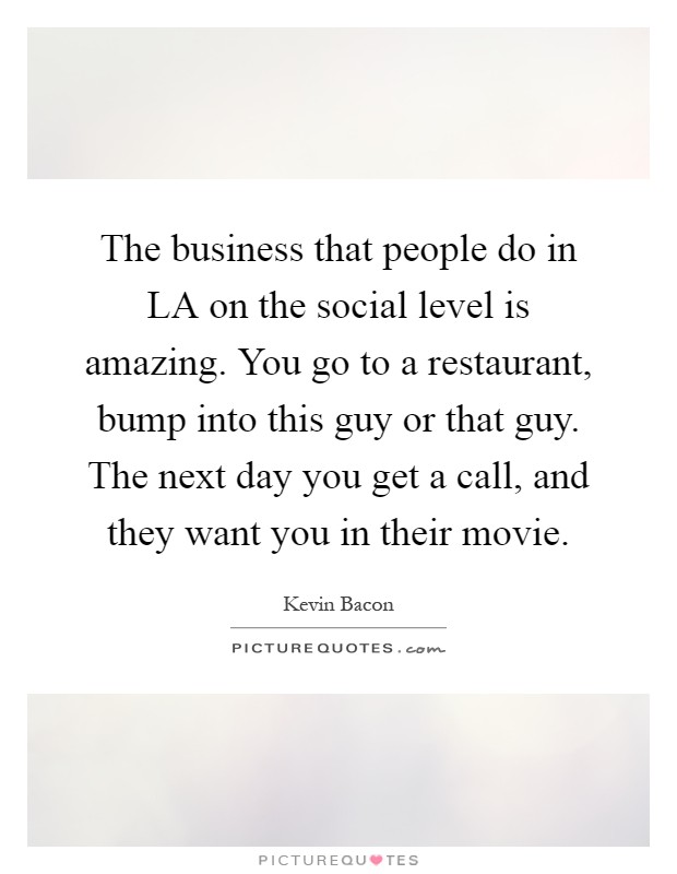 The business that people do in LA on the social level is amazing. You go to a restaurant, bump into this guy or that guy. The next day you get a call, and they want you in their movie Picture Quote #1