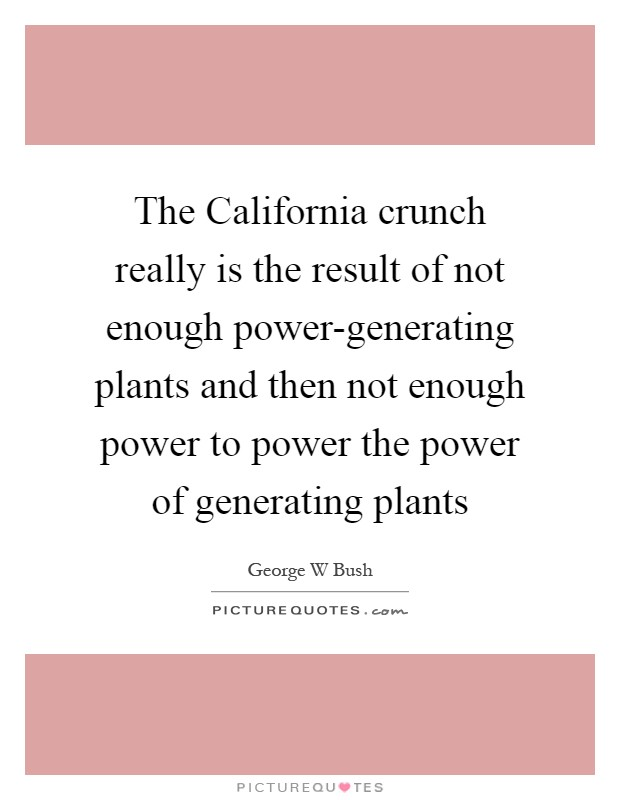 The California crunch really is the result of not enough power-generating plants and then not enough power to power the power of generating plants Picture Quote #1