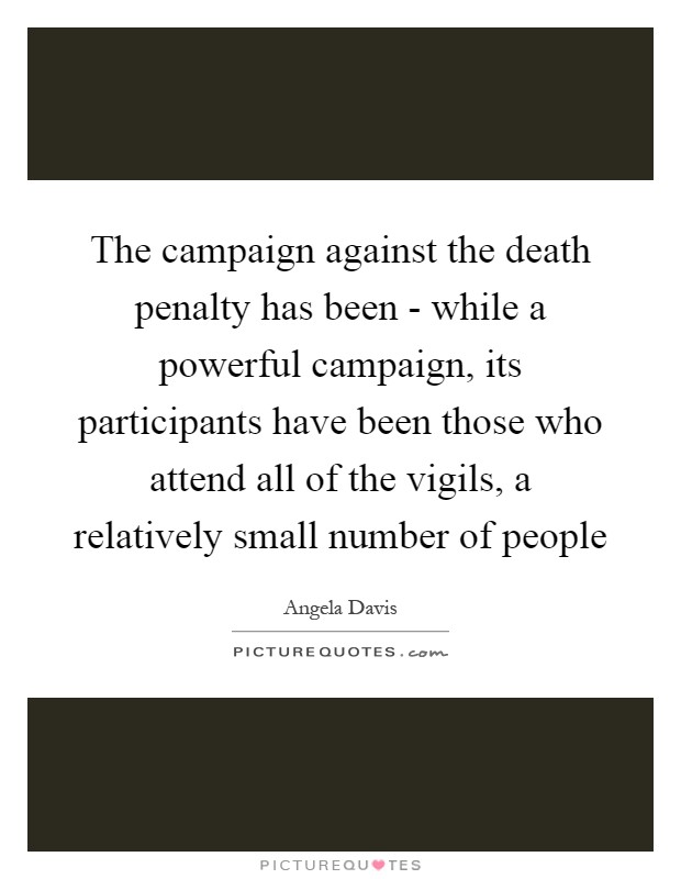 The campaign against the death penalty has been - while a powerful campaign, its participants have been those who attend all of the vigils, a relatively small number of people Picture Quote #1