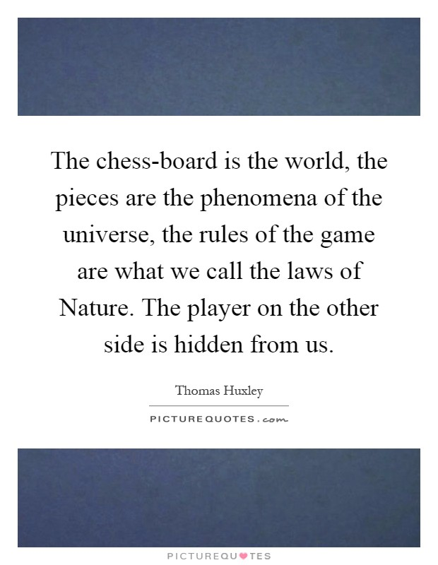 The chess-board is the world, the pieces are the phenomena of the universe, the rules of the game are what we call the laws of Nature. The player on the other side is hidden from us Picture Quote #1