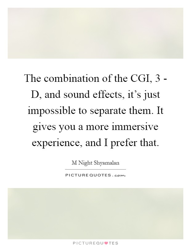 The combination of the CGI, 3 - D, and sound effects, it's just impossible to separate them. It gives you a more immersive experience, and I prefer that Picture Quote #1