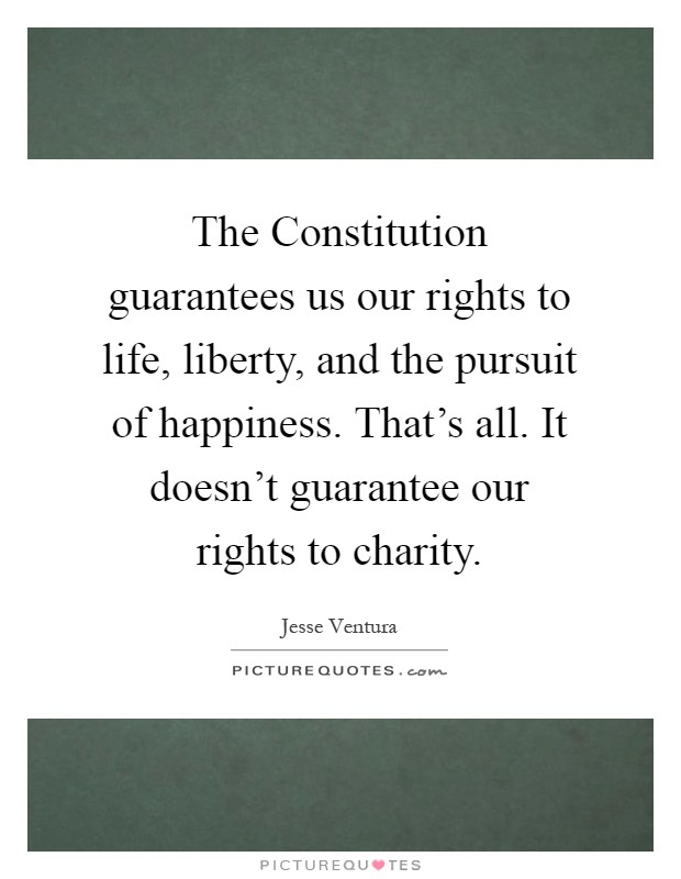 The Constitution guarantees us our rights to life, liberty, and the pursuit of happiness. That's all. It doesn't guarantee our rights to charity Picture Quote #1