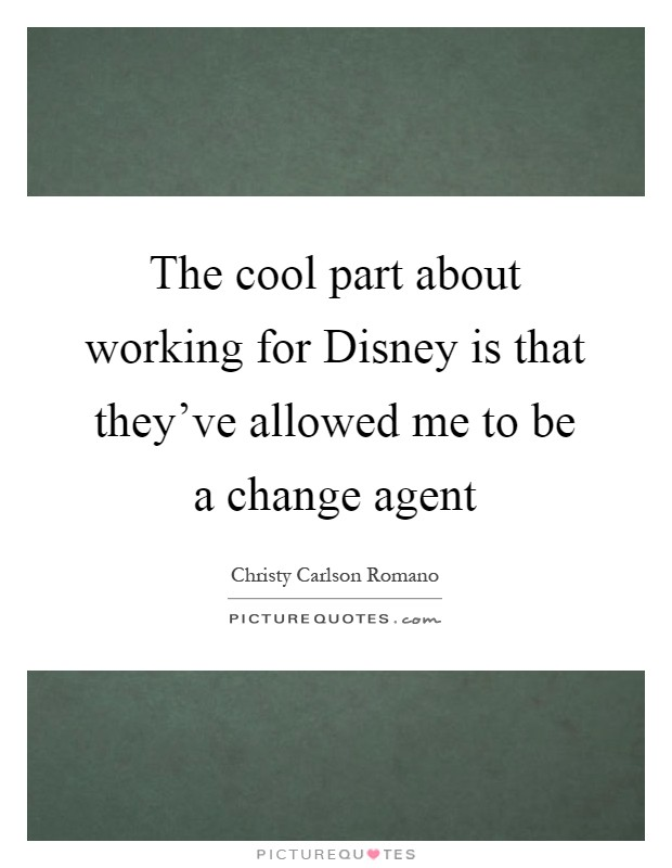 The cool part about working for Disney is that they've allowed me to be a change agent Picture Quote #1