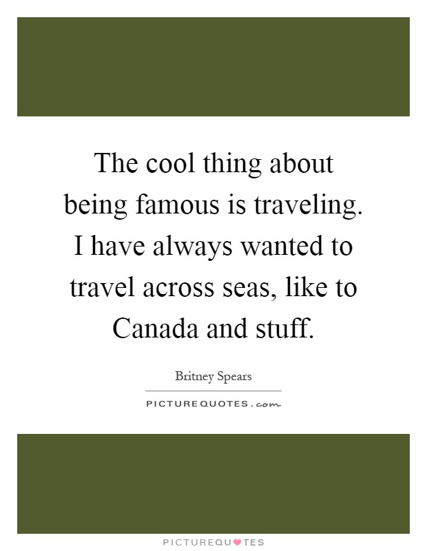 The cool thing about being famous is traveling. I have always wanted to travel across seas, like to Canada and stuff Picture Quote #1