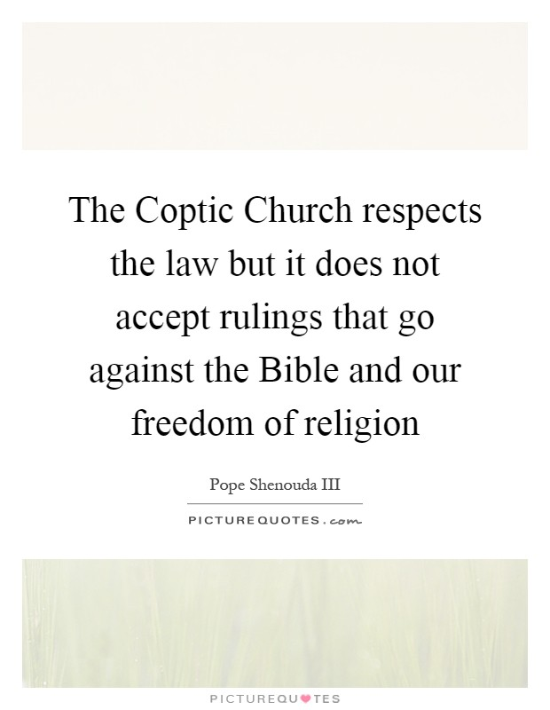 The Coptic Church respects the law but it does not accept rulings that go against the Bible and our freedom of religion Picture Quote #1