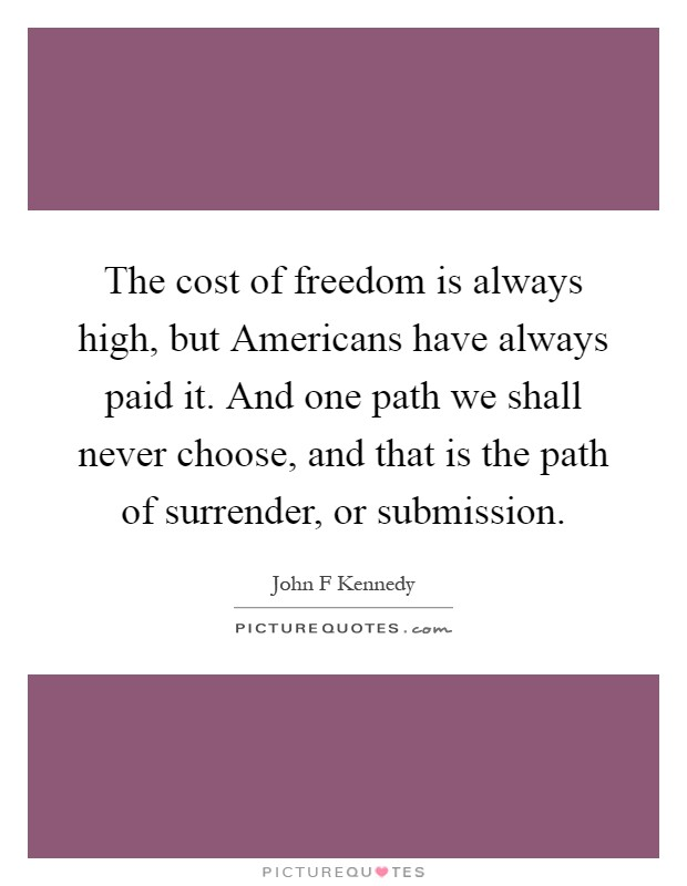 The cost of freedom is always high, but Americans have always paid it. And one path we shall never choose, and that is the path of surrender, or submission Picture Quote #1