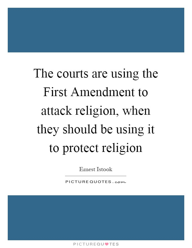 The courts are using the First Amendment to attack religion, when they should be using it to protect religion Picture Quote #1
