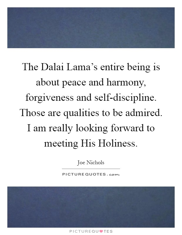 The Dalai Lama's entire being is about peace and harmony, forgiveness and self-discipline. Those are qualities to be admired. I am really looking forward to meeting His Holiness Picture Quote #1