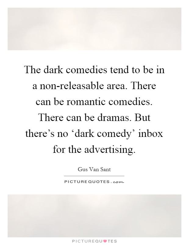 The dark comedies tend to be in a non-releasable area. There can be romantic comedies. There can be dramas. But there's no 'dark comedy' inbox for the advertising Picture Quote #1