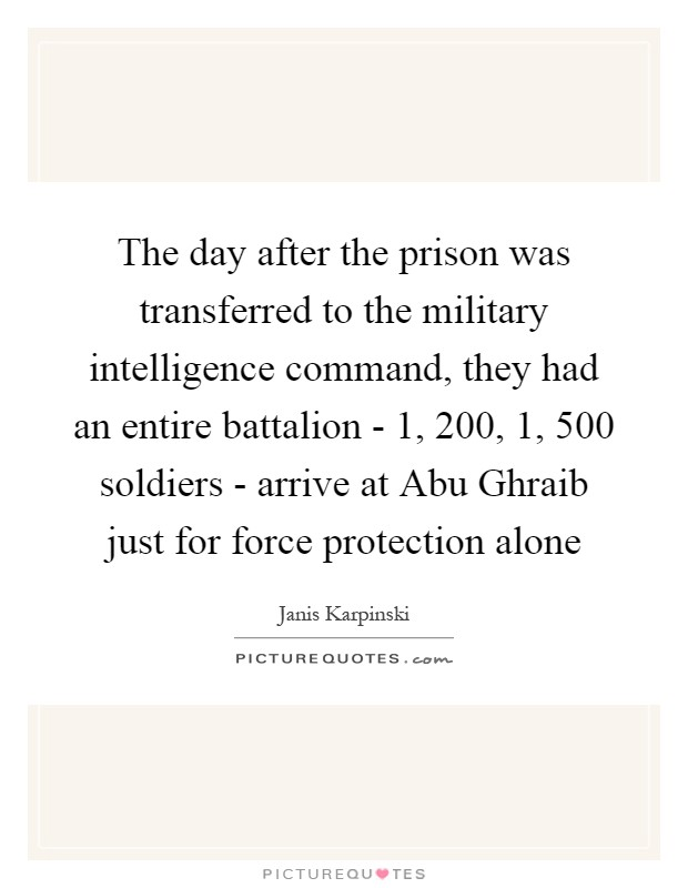 The day after the prison was transferred to the military intelligence command, they had an entire battalion - 1, 200, 1, 500 soldiers - arrive at Abu Ghraib just for force protection alone Picture Quote #1