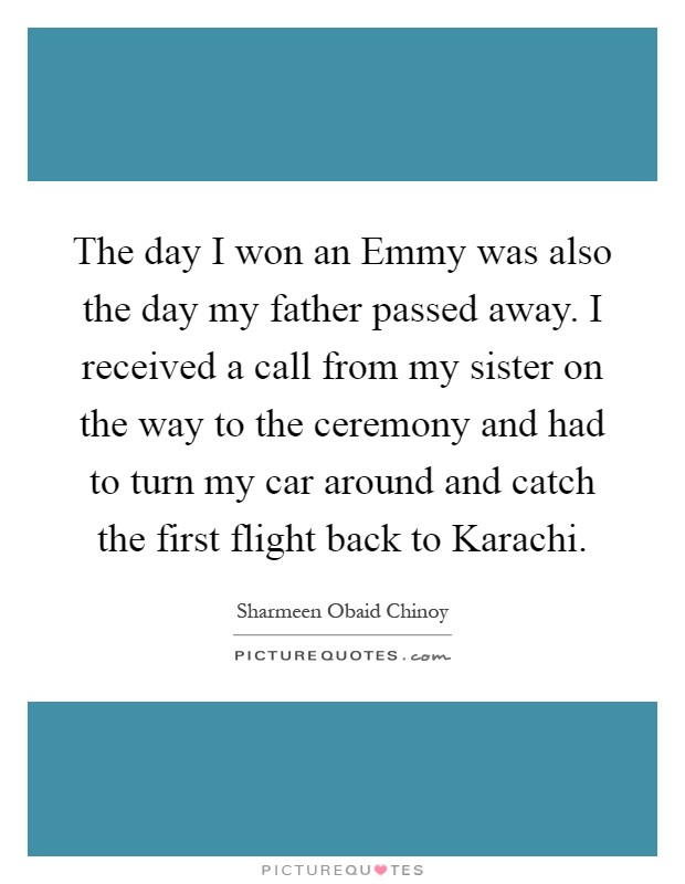 The day I won an Emmy was also the day my father passed away. I received a call from my sister on the way to the ceremony and had to turn my car around and catch the first flight back to Karachi Picture Quote #1