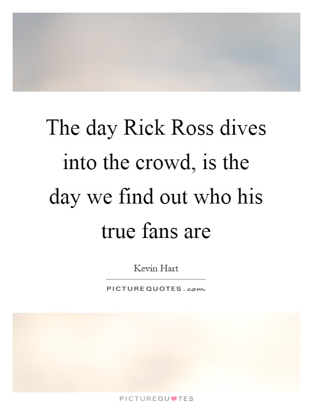 The day Rick Ross dives into the crowd, is the day we find out who his true fans are Picture Quote #1